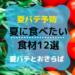 【夏バテ予防】夏に食べたい食材12選!食材をまとめて食べられるメニューも紹介!